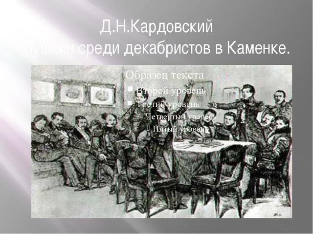 Д.Н.Кардовский Пушкин среди декабристов в Каменке.