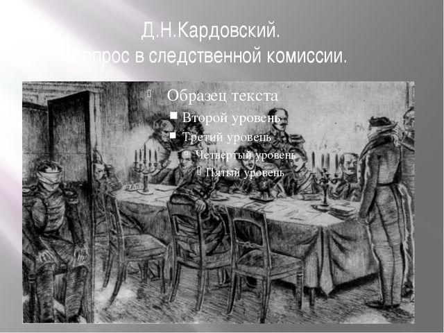 Д.Н.Кардовский. Допрос в следственной комиссии.