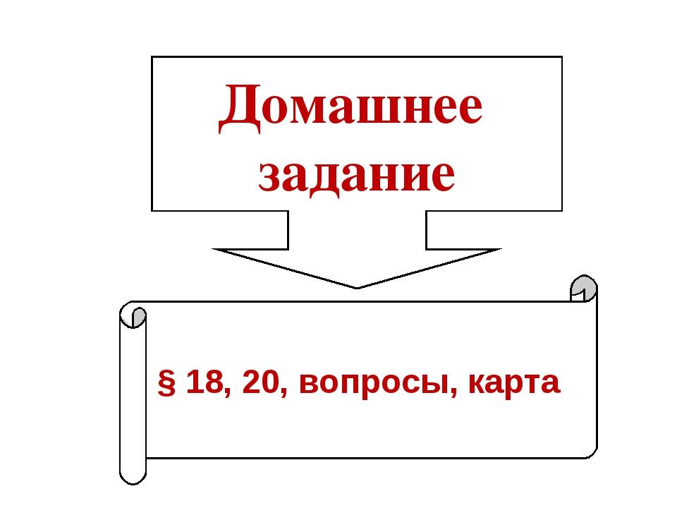 Домашнее задание § 18, 20, вопросы, карта