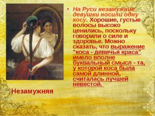 На Руси незамужние девушки носили одну косу. Хорошие, густые волосы высоко це