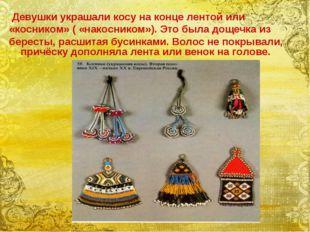 Девушки украшали косу на конце лентой или «косником» ( «накосником»). Это бы