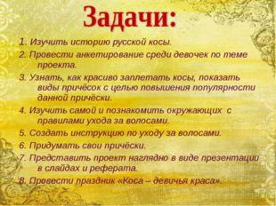 1. Изучить историю русской косы. 2. Провести анкетирование среди девочек по т