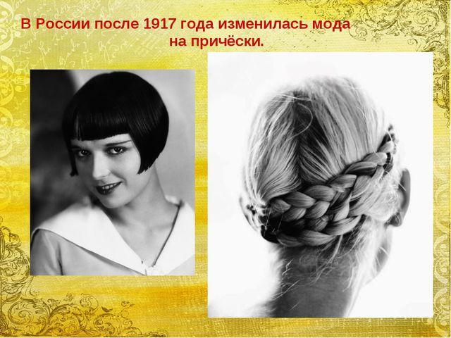 В России после 1917 года изменилась мода на причёски.