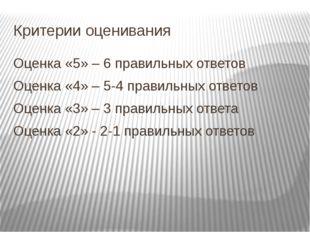 Критерии оценивания Оценка «5» – 6 правильных ответов Оценка «4» – 5-4 правил