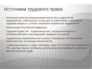 Источники трудового права Локальные (или внутриорганизационные) акты издаются