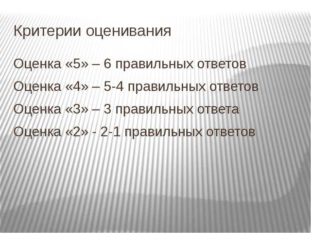 Критерии оценивания Оценка «5» – 6 правильных ответов Оценка «4» – 5-4 правил...