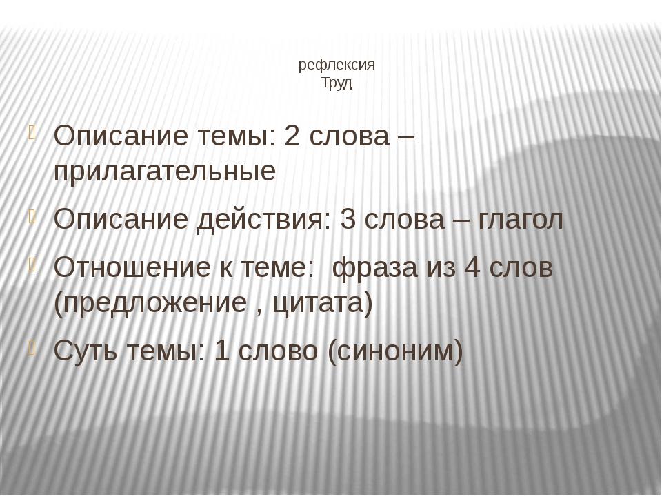 рефлексия Труд Описание темы: 2 слова – прилагательные Описание действия: 3...