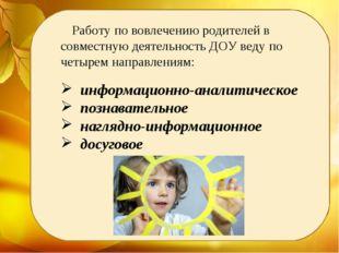 Работу по вовлечению родителей в совместную деятельность ДОУ веду по четырем