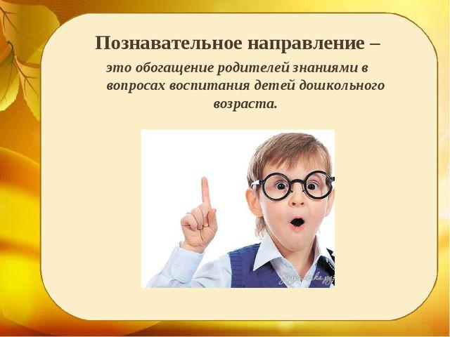 Познавательное направление – это обогащение родителей знаниями в вопросах во...