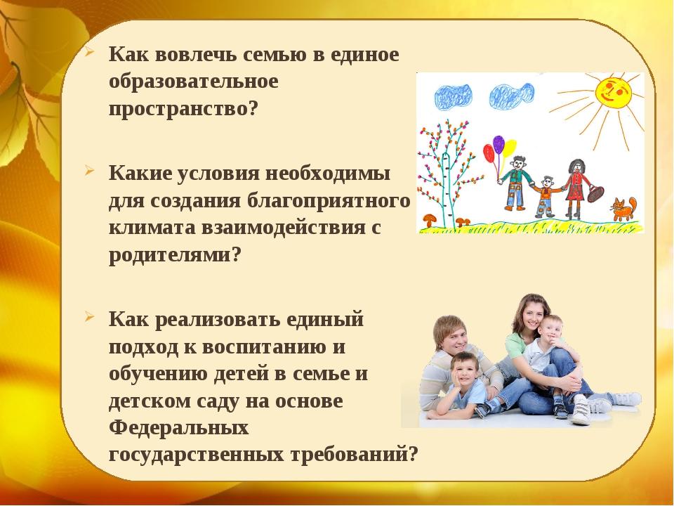 Как вовлечь семью в единое образовательное пространство? Какие условия необх...