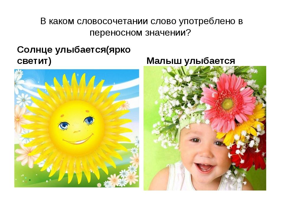 В каком словосочетании слово употреблено в переносном значении? Солнце улыбае...