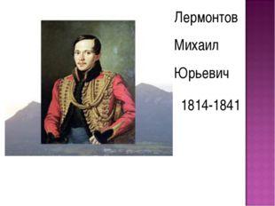 Лермонтов Михаил Юрьевич 1814-1841