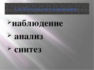1.6.Методы исследования: наблюдение анализ синтез