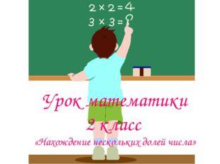 Урок математики 2 класс «Нахождение нескольких долей числа»