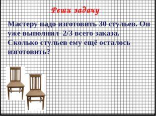 Реши задачу Мастеру надо изготовить 30 стульев. Он уже выполнил 2/3 всего зак