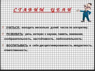 УЧИТЬСЯ: находить несколько долей числа по алгоритму; РАЗВИВАТЬ: речь, интер