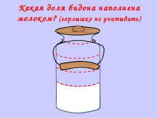 Какая доля бидона наполнена молоком? (горлышко не учитывать) Математика 5 кл