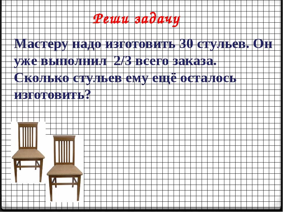 Реши задачу Мастеру надо изготовить 30 стульев. Он уже выполнил 2/3 всего зак...