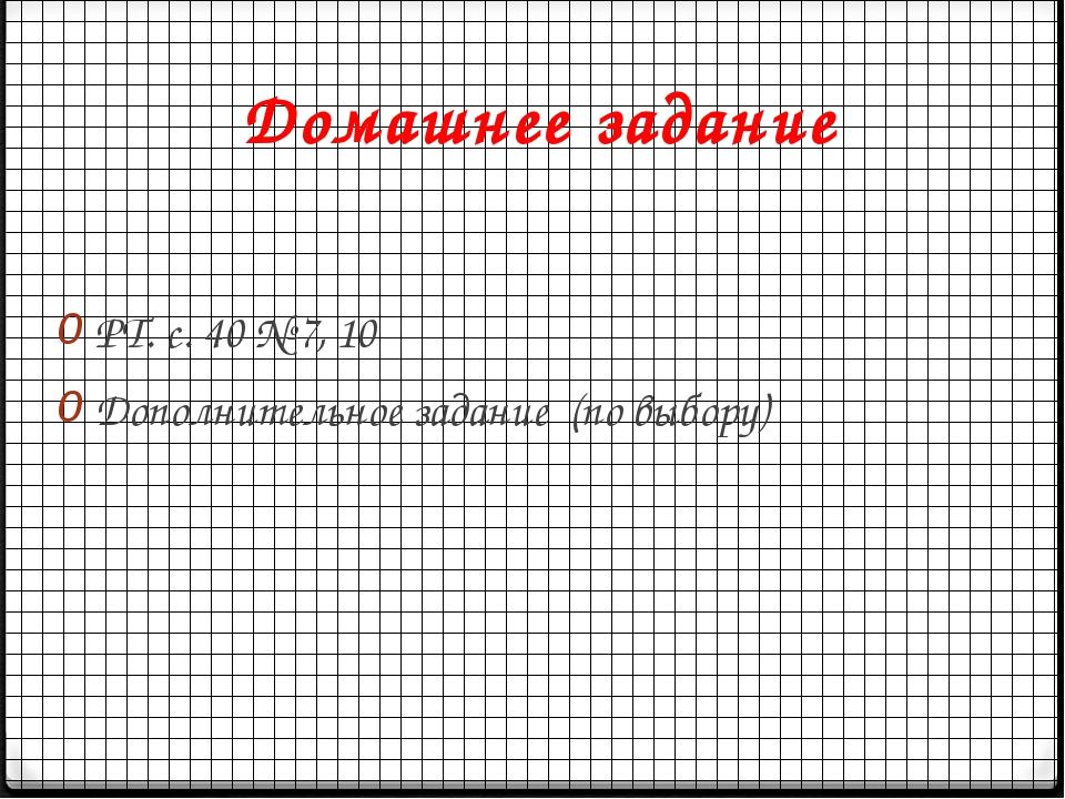 Домашнее задание РТ. с. 40 № 7, 10 Дополнительное задание (по выбору)
