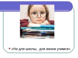 «Не для школы, для жизни учимся»