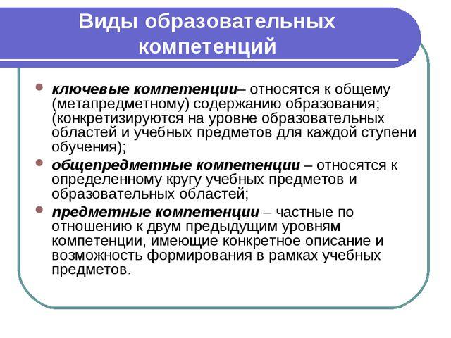 Виды образовательных компетенций ключевые компетенции– относятся к общему (м...