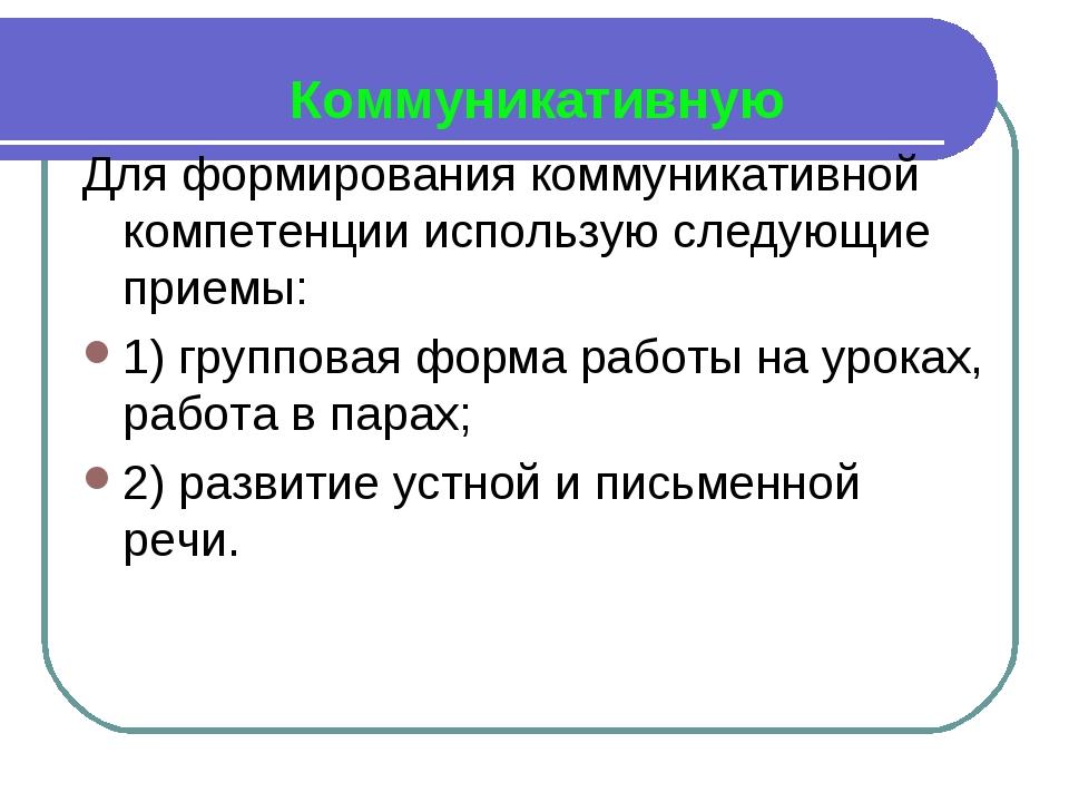 Коммуникативную Для формирования коммуникативной компетенции использую следу...