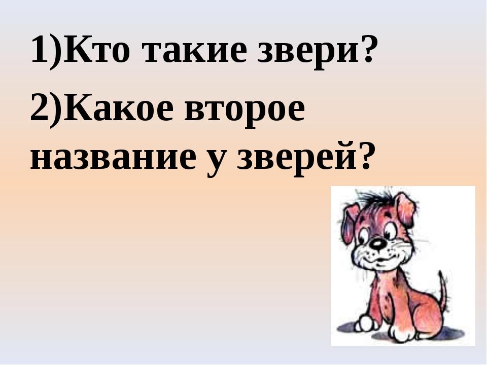 1)Кто такие звери? 2)Какое второе название у зверей?