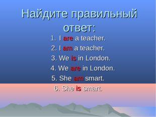 Найдите правильный ответ: I are a teacher. 2. I am a teacher. 3. We is in Lon