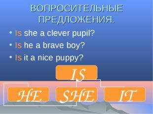 ВОПРОСИТЕЛЬНЫЕ ПРЕДЛОЖЕНИЯ. Is she a clever pupil? Is he a brave boy? Is it a