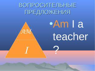 ВОПРОСИТЕЛЬНЫЕ ПРЕДЛОЖЕНИЯ Am I a teacher?