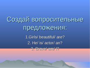 Создай вопросительные предложения: 1.Girls/ beautiful/ are? 2. He/ is/ actor/