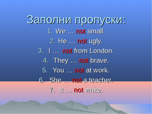 Заполни пропуски: We … not small. He … not ugly. I … not from London. They …...