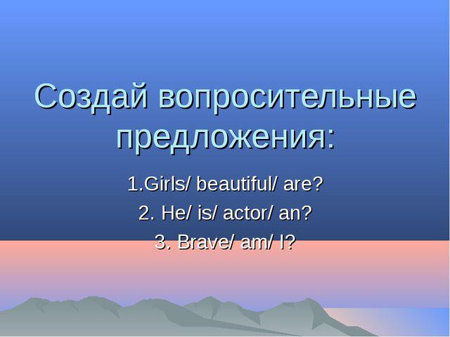 Создай вопросительные предложения: 1.Girls/ beautiful/ are? 2. He/ is/ actor/...