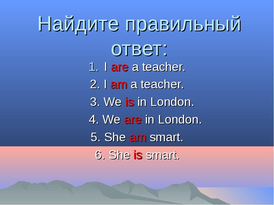 Найдите правильный ответ: I are a teacher. 2. I am a teacher. 3. We is in Lon...