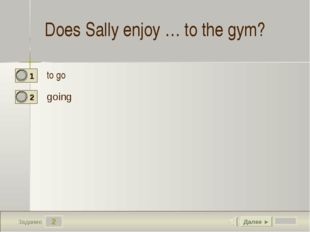 2 Задание Does Sally enjoy … to the gym? to go going Далее ►