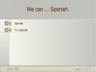 3 Задание We can … Spanish. speak To speak Далее ►
