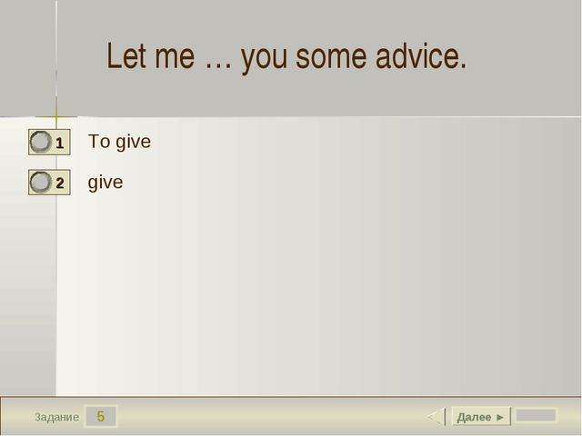 5 Задание Let me … you some advice.  To give give Далее ►