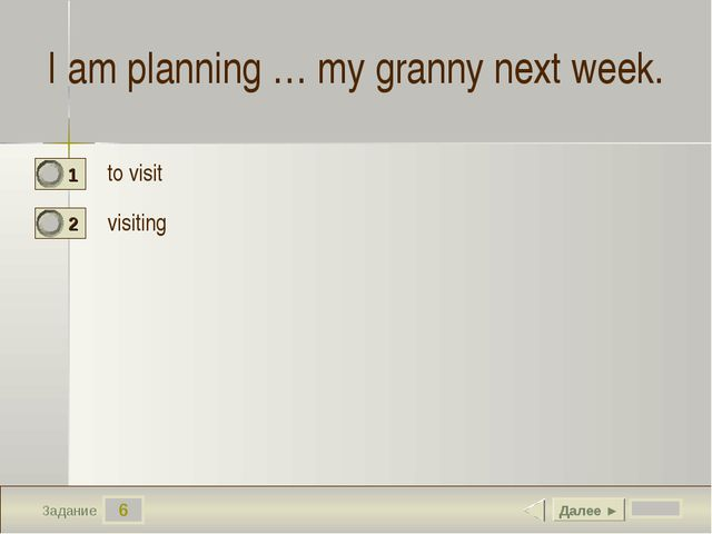 6 Задание I am planning … my granny next week. to visit visiting Далее ►