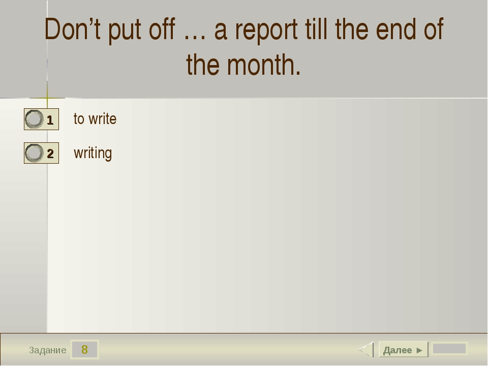 8 Задание Don't put off … a report till the end of the month. to write writin...