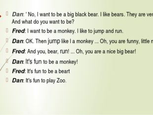 Dan: ' No, I want to be a big black bear. I like bears. They are very nice.
