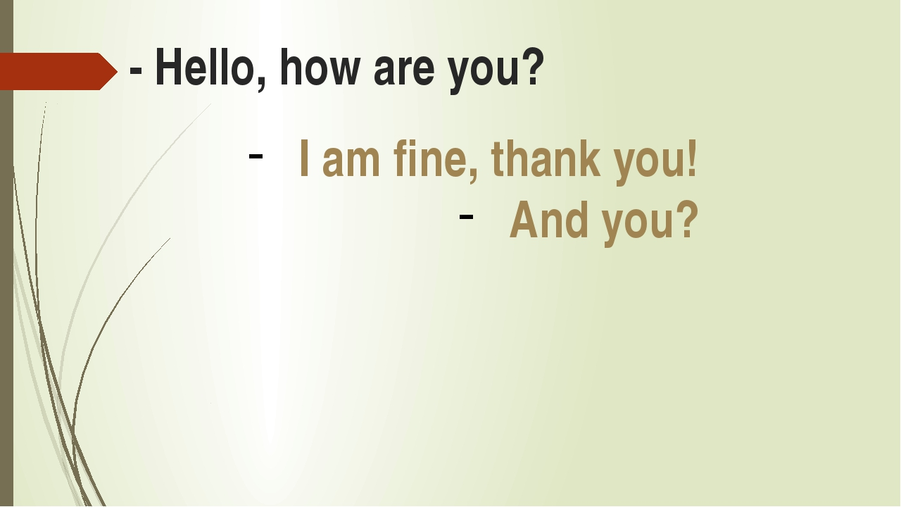 - Hello, how are you? I am fine, thank you! And you?