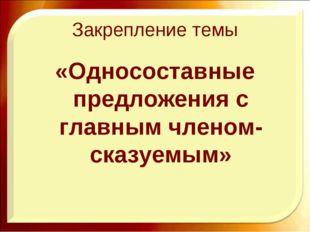 Закрепление темы «Односоставные предложения с главным членом-сказуемым» http: