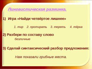 Лингвистическая разминка. Игра «Найди четвёртое лишнее» 1. тир 2. протирать