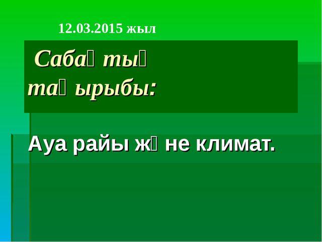 Сабақтың тақырыбы: Ауа райы және климат. 12.03.2015 жыл