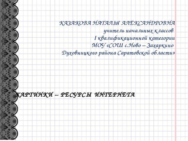 КАРТИНКИ – РЕСУРСЫ ИНТЕРНЕТА КАЗАКОВА НАТАЛЬЯ АЛЕКСАНДРОВНА учитель начальных...
