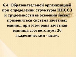 6.4. Образовательной организацией при определении структуры ППССЗ и трудоемко