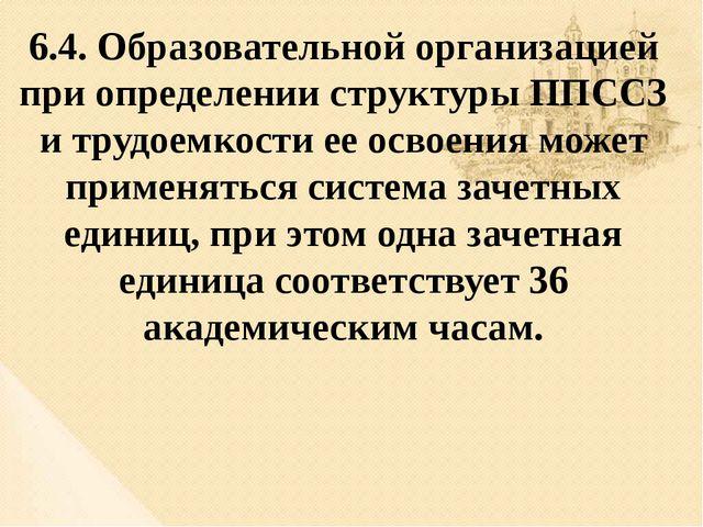 6.4. Образовательной организацией при определении структуры ППССЗ и трудоемко...