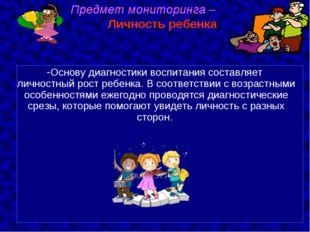 Основу диагностики воспитания составляет личностный рост ребенка. В соответс