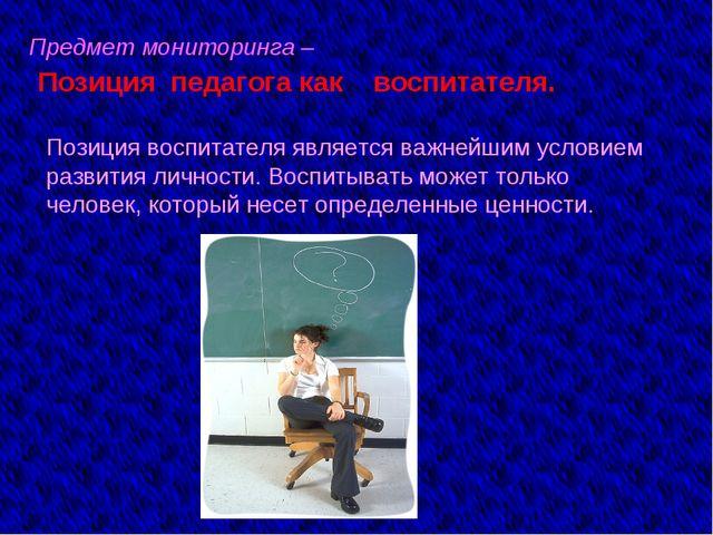 Предмет мониторинга – Позиция педагога как воспитателя. Позиция воспитателя я...