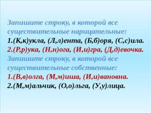 Запишите строку, в которой все существительные нарицательные: 1.(К,к)укла, (